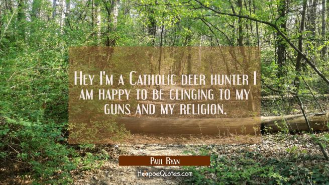 Hey I'm a Catholic deer hunter I am happy to be clinging to my guns and my religion.