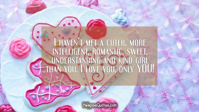 I haven't met a cuter, more intelligent, romantic, sweet, understanding and kind girl than you. I love you, only YOU!