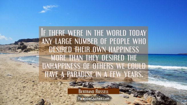 If there were in the world today any large number of people who desired their own happiness more th