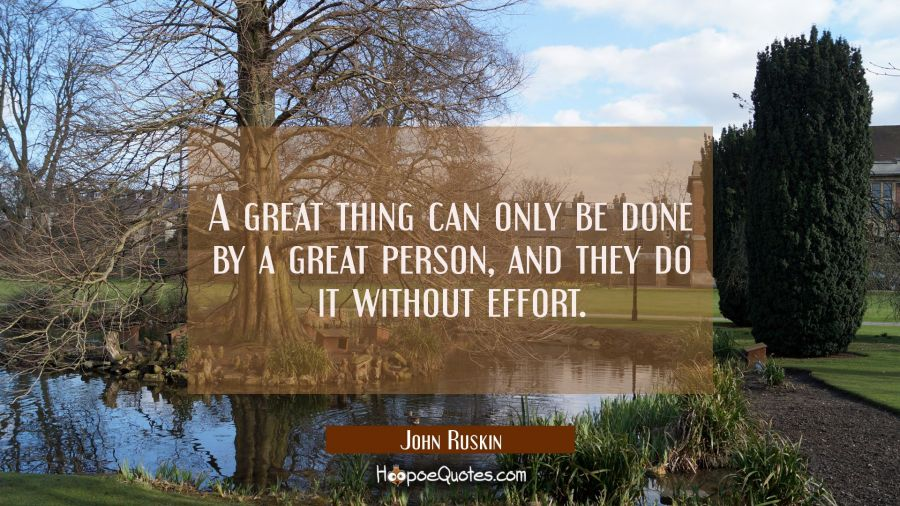 A great thing can only be done by a great person, and they do it without effort. John Ruskin Quotes