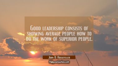Good leadership consists of showing average people how to do the work of superior people. John D. Rockefeller Quotes