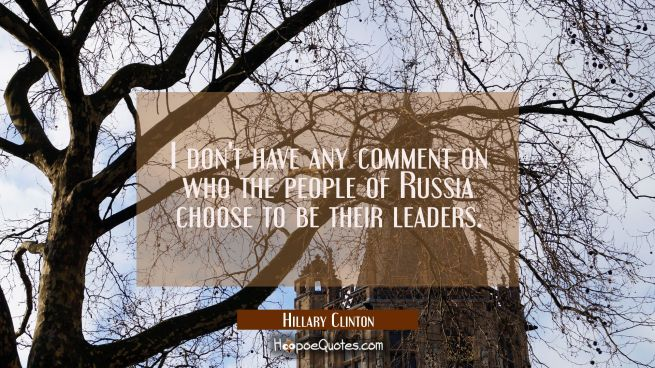I don't have any comment on who the people of Russia choose to be their leaders.
