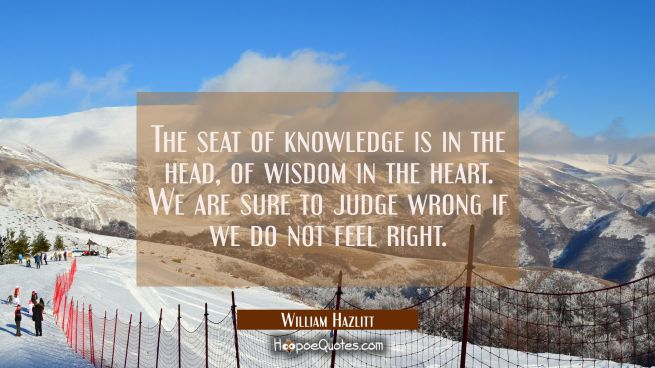 The seat of knowledge is in the head, of wisdom in the heart. We are sure to judge wrong if we do n