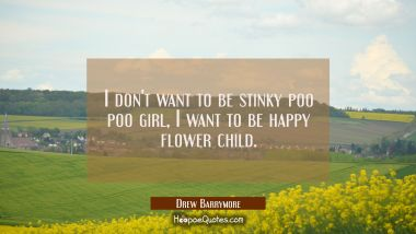 I don't want to be stinky poo poo girl I want to be happy flower child.