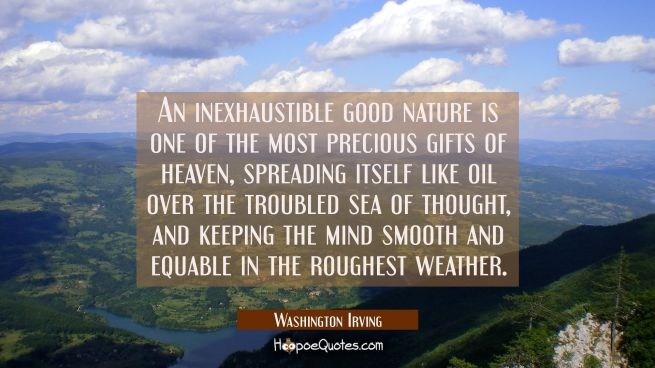 An inexhaustible good nature is one of the most precious gifts of heaven spreading itself like oil