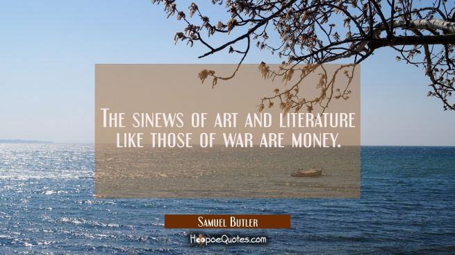 The sinews of art and literature like those of war are money.