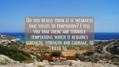 Do you really think it is weakness that yields to temptation? I tell you that there are terrible te