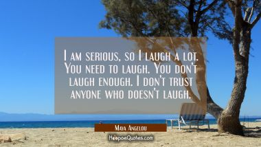 I am serious so I laugh a lot. You need to laugh. You don't laugh enough. I don't trust anyone who Maya Angelou Quotes