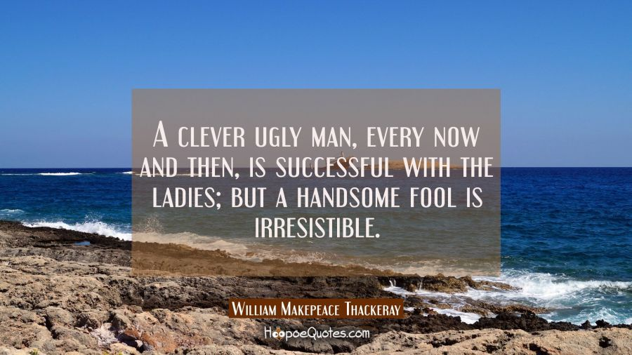 A clever ugly man every now and then is successful with the ladies but a handsome fool is irresisti William Makepeace Thackeray Quotes