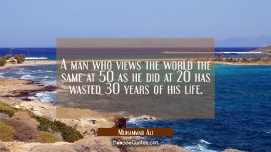 A man who views the world the same at 50 as he did at 20 has wasted 30 years of his life. Muhammad Ali Quotes