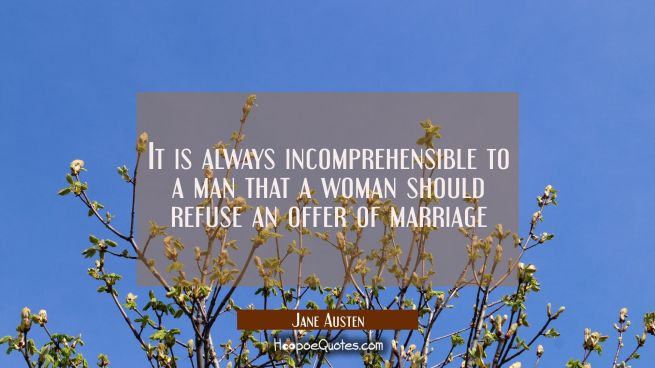 It is always incomprehensible to a man that a woman should refuse an offer of marriage