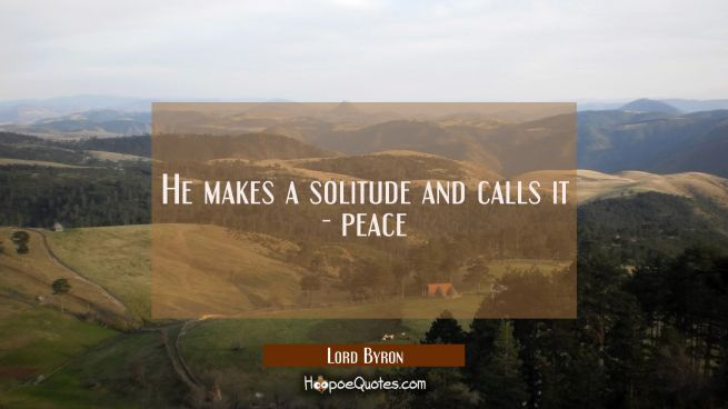 He makes a solitude and calls it - peace