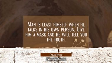 Man is least himself when he talks in his own person. Give him a mask and he will tell you the trut