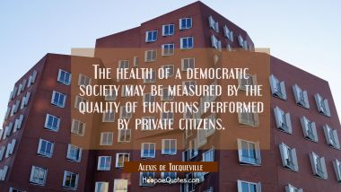 The health of a democratic society may be measured by the quality of functions performed by private