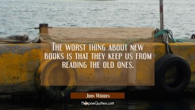 The worst thing about new books is that they keep us from reading the old ones. John Wooden Quotes