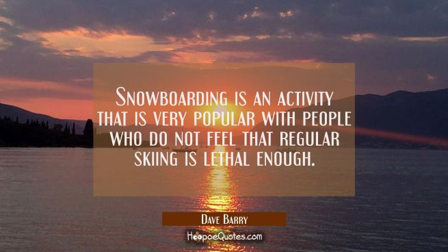 Snowboarding is an activity that is very popular with people who do not feel that regular skiing is