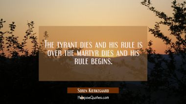 The tyrant dies and his rule is over the martyr dies and his rule begins.