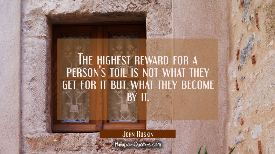 The highest reward for a person's toil is not what they get for it but what they become by it. John Ruskin Quotes
