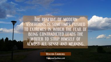 The reserve of modern assertions is sometimes pushed to extremes in which the fear of being contrad