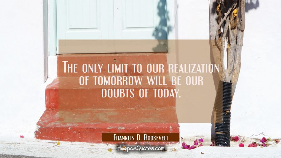 The only limit to our realization of tomorrow will be our doubts of today. Franklin D. Roosevelt Quotes