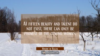 At fifteen beauty and talent do not exist, there can only be promise of the coming woman. Honore de Balzac Quotes