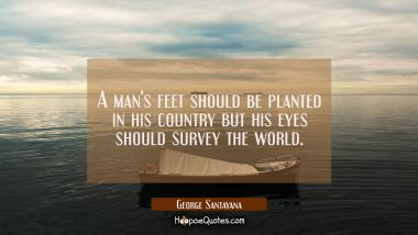 A man's feet should be planted in his country but his eyes should survey the world.