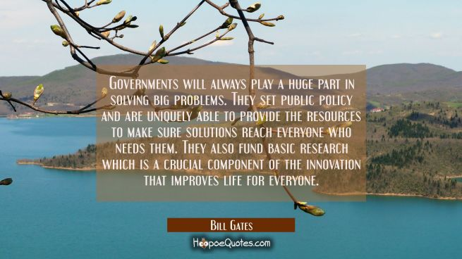Governments will always play a huge part in solving big problems. They set public policy and are un