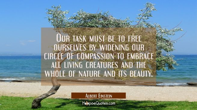 Our task must be to free ourselves by widening our circle of compassion to embrace all living creat