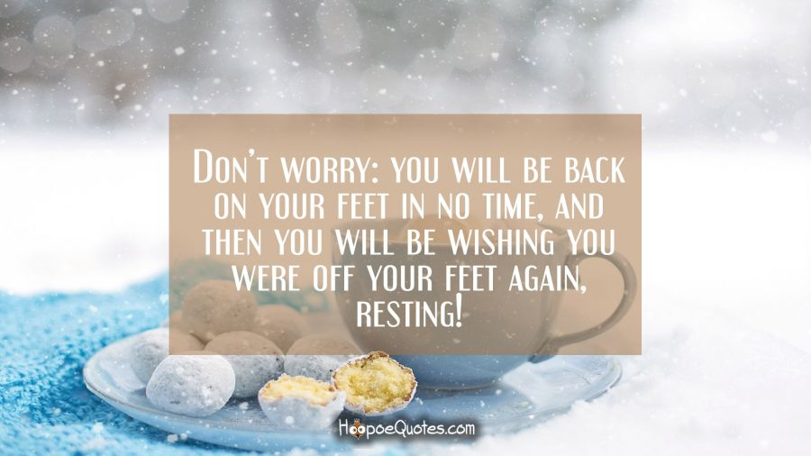 Don't worry: you will be back on your feet in no time, and then you will be wishing you were off your feet again, resting! Get Well Soon Quotes