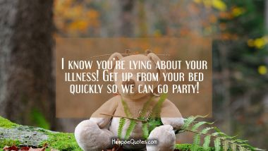 I know you're lying about your illness! Get up from your bed quickly so we can go party!