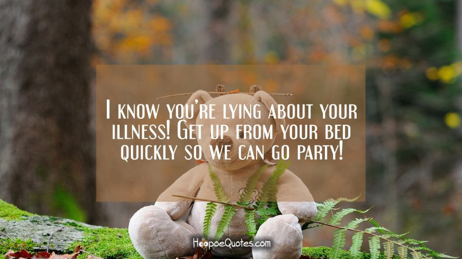 I know you're lying about your illness! Get up from your bed quickly so we can go party! Get Well Soon Quotes