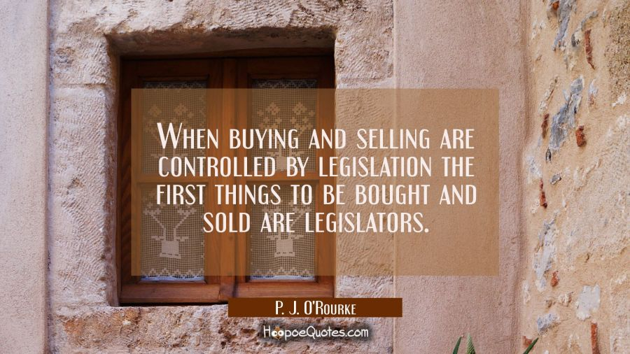 Funny political quotes - When buying and selling are controlled by legislation the first things to be bought and sold are legislators. - P. J. O'Rourke