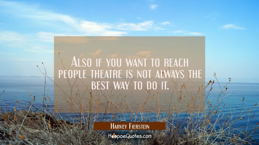 Also if you want to reach people theatre is not always the best way to do it. Harvey Fierstein Quotes