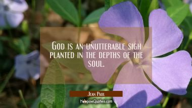 God is an unutterable sigh planted in the depths of the soul.