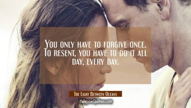You only have to forgive once. To resent, you have to do it all day, every day. Quotes