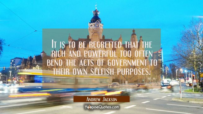 It is to be regretted that the rich and powerful too often bend the acts of government to their own