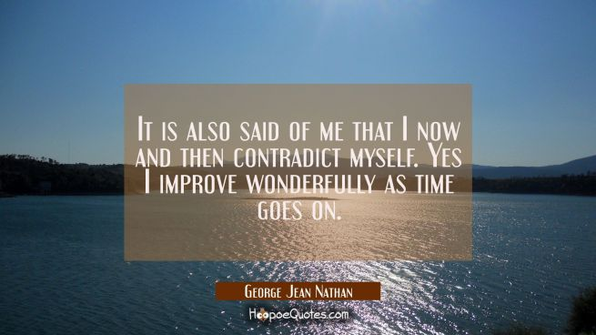 It is also said of me that I now and then contradict myself. Yes I improve wonderfully as time goes