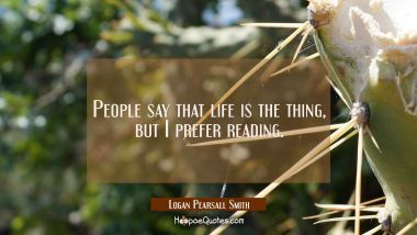 People say that life is the thing, but I prefer reading. Logan Pearsall Smith Quotes