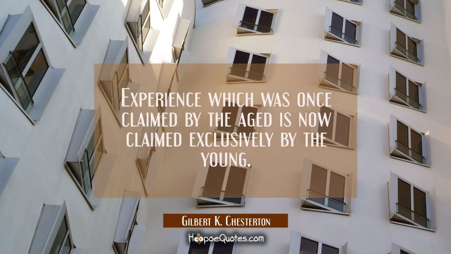 Experience which was once claimed by the aged is now claimed exclusively by the young. Gilbert K. Chesterton Quotes