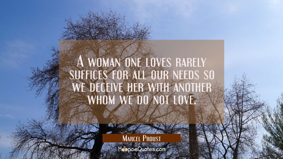 A woman one loves rarely suffices for all our needs so we deceive her with another whom we do not l Marcel Proust Quotes