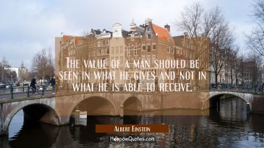 The value of a man should be seen in what he gives and not in what he is able to receive.