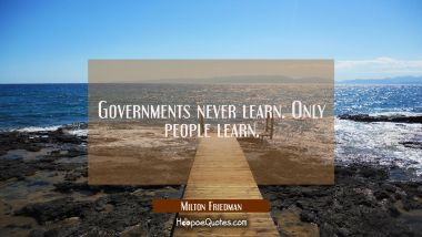 Governments never learn. Only people learn.