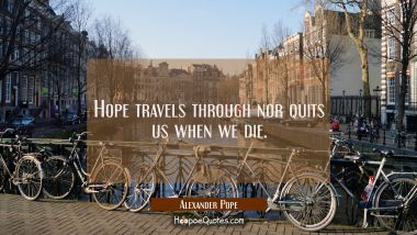 Hope travels through nor quits us when we die.
