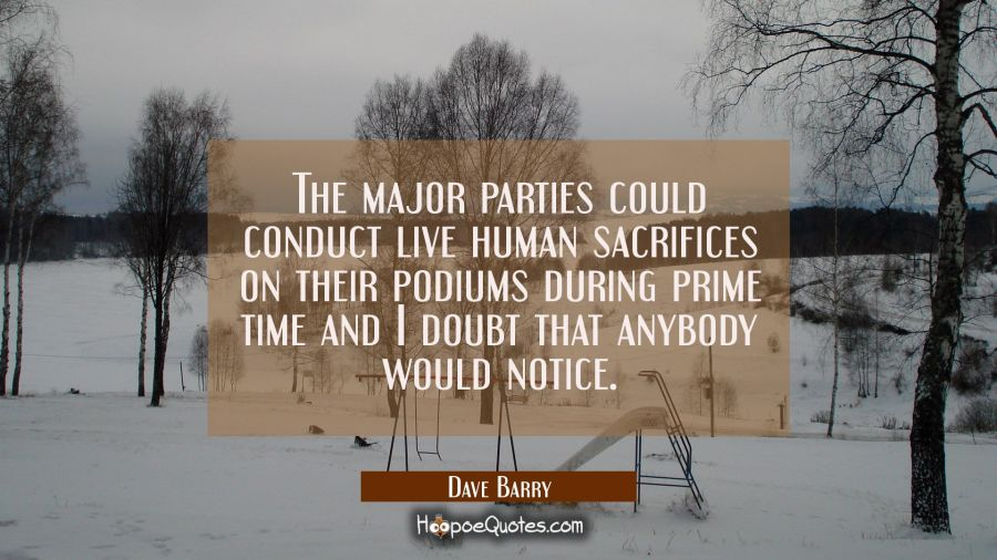 Funny political quotes - The major parties could conduct live human sacrifices on their podiums during prime time and I doubt that anybody would notice. - Dave Barry