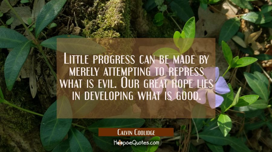 Little progress can be made by merely attempting to repress what is evil. Our great hope lies in de Calvin Coolidge Quotes
