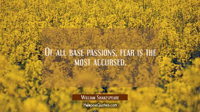 Of all base passions, fear is the most accursed