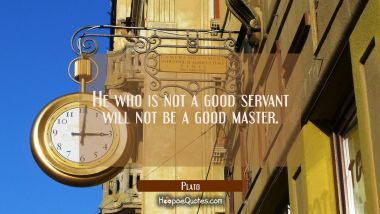 He who is not a good servant will not be a good master.