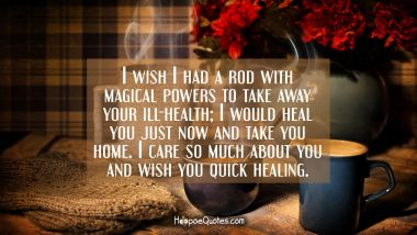 I wish I had a rod with magical powers to take away your ill-health; I would heal you just now and take you home. I care so much about you and wish you quick healing. Get Well Soon Quotes