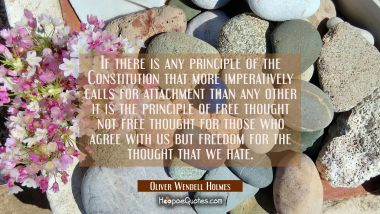 If there is any principle of the Constitution that more imperatively calls for attachment than any Oliver Wendell Holmes Quotes