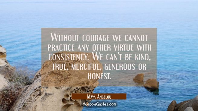 Without courage we cannot practice any other virtue with consistency. We can't be kind true merciful generous or honest.